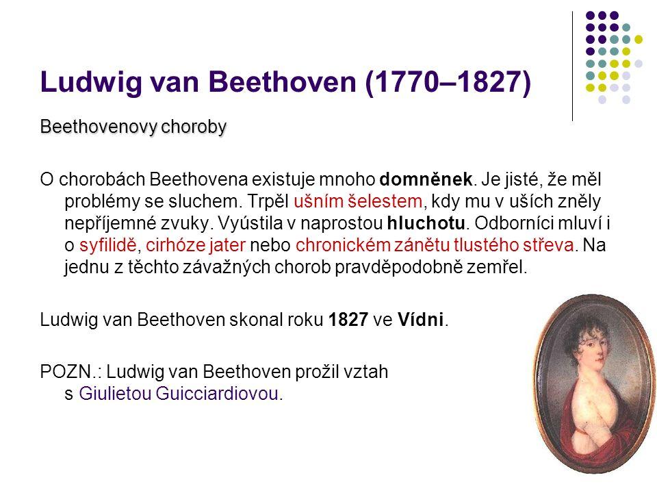 Ludwig van Beethoven (1770–1827) Beethovenovy choroby O chorobách Beethovena existuje mnoho domněnek. Je jisté, že měl problémy se sluchem. Trpěl ušní