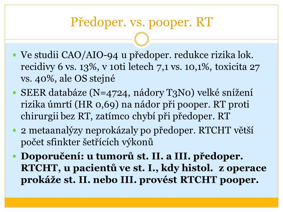 Předoper. vs. pooper. RT Ve studii CAO/AIO-94 u předoper. redukce rizika lok. recidivy 6 vs. 13%, v 10ti letech 7,1 vs. 10,1%, toxicita 27 vs. 40%, al