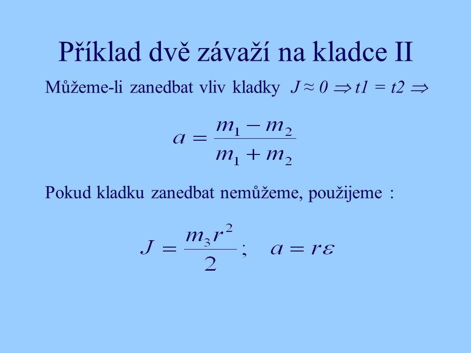 Příklad dvě závaží na kladce II Můžeme-li zanedbat vliv kladky J ≈ 0  t1 = t2  Pokud kladku zanedbat nemůžeme, použijeme :