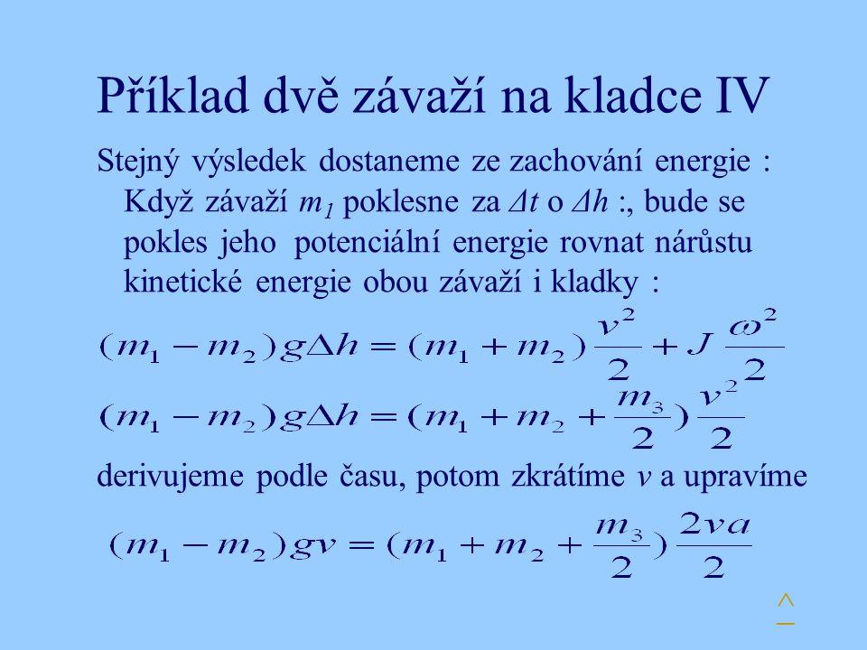 Příklad dvě závaží na kladce IV Stejný výsledek dostaneme ze zachování energie : Když závaží m 1 poklesne za Δt o Δh :, bude se pokles jeho potenciální energie rovnat nárůstu kinetické energie obou závaží i kladky : derivujeme podle času, potom zkrátíme v a upravíme ^