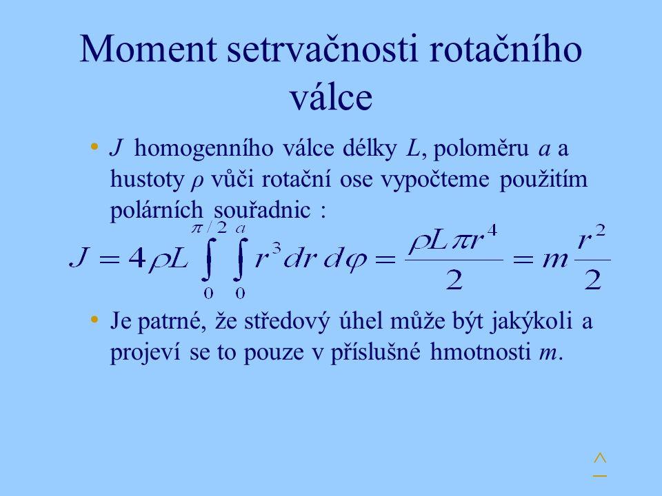 Moment setrvačnosti rotačního válce J homogenního válce délky L, poloměru a a hustoty ρ vůči rotační ose vypočteme použitím polárních souřadnic : Je patrné, že středový úhel může být jakýkoli a projeví se to pouze v příslušné hmotnosti m.