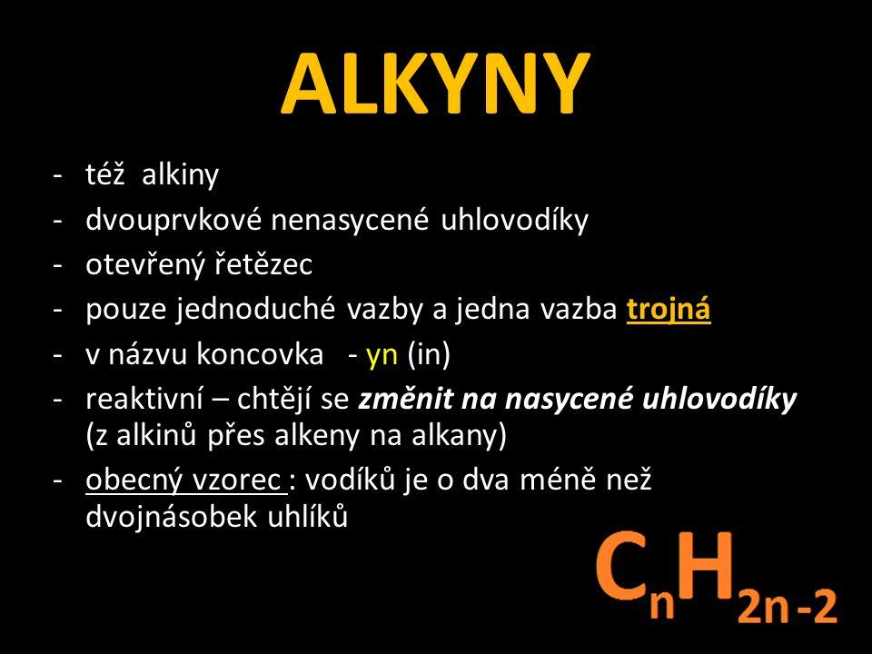 ALKYNY -též alkiny -dvouprvkové nenasycené uhlovodíky -otevřený řetězec -pouze jednoduché vazby a jedna vazba trojná -v názvu koncovka - yn (in) -reaktivní – chtějí se změnit na nasycené uhlovodíky (z alkinů přes alkeny na alkany) -obecný vzorec : vodíků je o dva méně než dvojnásobek uhlíků