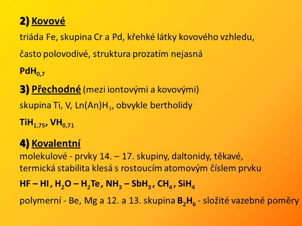 2) 2) Kovové triáda Fe, skupina Cr a Pd, křehké látky kovového vzhledu, často polovodivé, struktura prozatím nejasná PdH 0,7 3) 3) Přechodné (mezi iontovými a kovovými) skupina Ti, V, Ln(An)H 3, obvykle bertholidy TiH 1,75, VH 0,71 4) 4) Kovalentní molekulové - prvky 14.