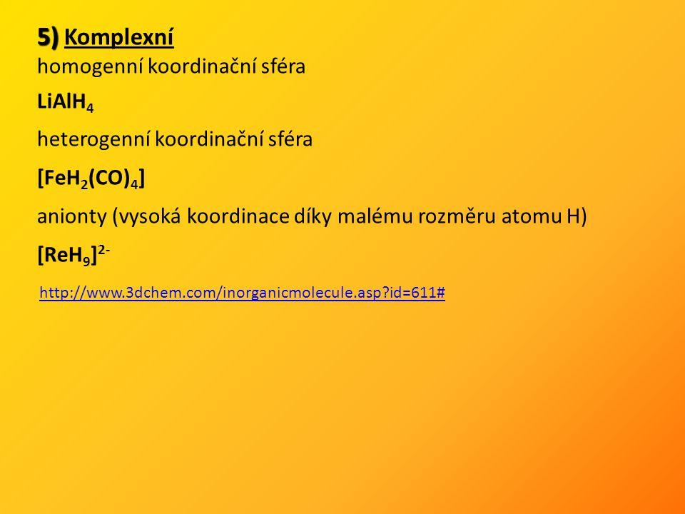 5) 5) Komplexní homogenní koordinační sféra LiAlH 4 heterogenní koordinační sféra [FeH 2 (CO) 4 ] anionty (vysoká koordinace díky malému rozměru atomu H) [ReH 9 ] 2- http://www.3dchem.com/inorganicmolecule.asp id=611#