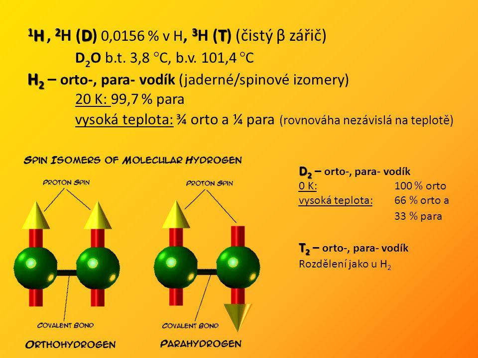 1 H 2 D 3 T 1 H, 2 H (D) 0,0156 % v H, 3 H (T) (čistý β zářič) D 2 O b.t. 3,8 °C, b.v. 101,4 °C H 2 H 2 – orto-, para- vodík (jaderné/spinové izomery)