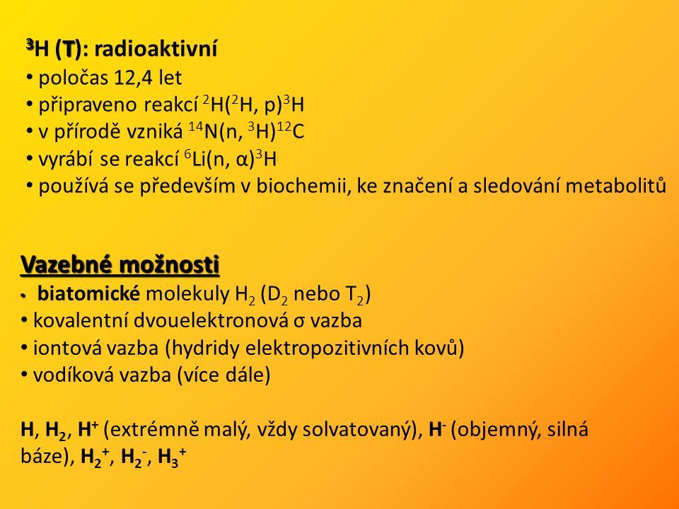 Vazebné možnosti biatomické molekuly H 2 (D 2 nebo T 2 ) kovalentní dvouelektronová σ vazba iontová vazba (hydridy elektropozitivních kovů) vodíková vazba (více dále) H, H 2, H + (extrémně malý, vždy solvatovaný), H - (objemný, silná báze), H 2 +, H 2 -, H 3 + 3 T 3 H (T): radioaktivní poločas 12,4 let připraveno reakcí 2 H( 2 H, p) 3 H v přírodě vzniká 14 N(n, 3 H) 12 C vyrábí se reakcí 6 Li(n, α) 3 H používá se především v biochemii, ke značení a sledování metabolitů