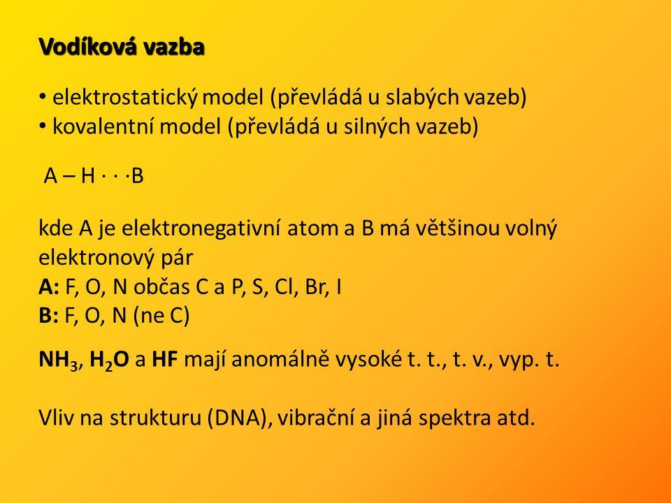 Vodíková vazba A – H ∙ ∙ ∙B kde A je elektronegativní atom a B má většinou volný elektronový pár A: F, O, N občas C a P, S, Cl, Br, I B: F, O, N (ne C