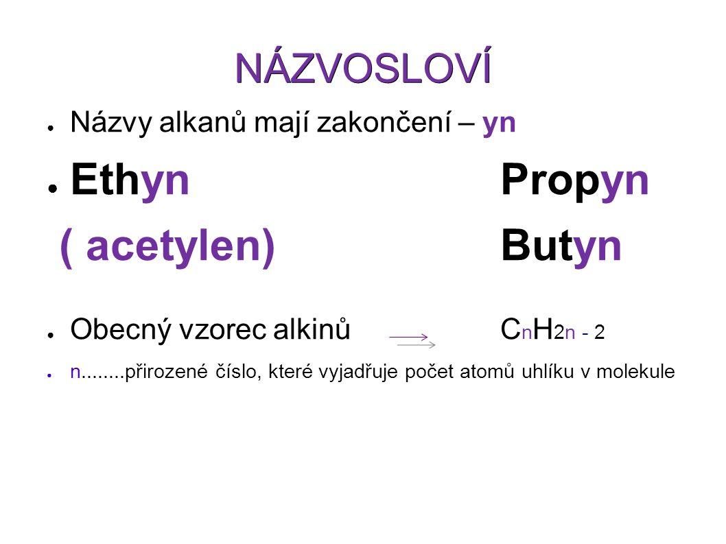 NÁZVOSLOVÍ ● Názvy alkanů mají zakončení – yn ● EthynPropyn ( acetylen)Butyn ● Obecný vzorec alkinů C n H 2n - 2 ● n........přirozené číslo, které vyjadřuje počet atomů uhlíku v molekule