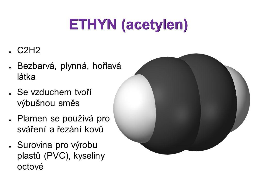 ETHYN (acetylen) ● C2H2 ● Bezbarvá, plynná, hořlavá látka ● Se vzduchem tvoří výbušnou směs ● Plamen se používá pro sváření a řezání kovů ● Surovina pro výrobu plastů (PVC), kyseliny octové