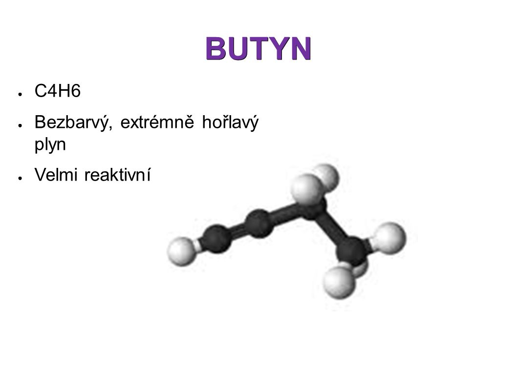 BUTYN ● C4H6 ● Bezbarvý, extrémně hořlavý plyn ● Velmi reaktivní látka