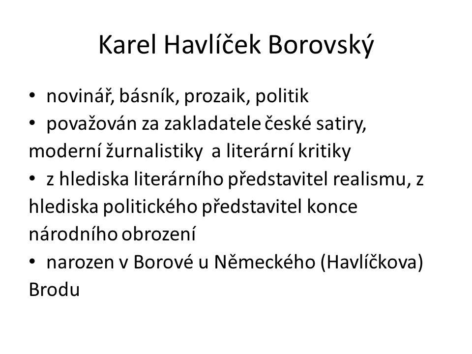 Karel Havlíček Borovský novinář, básník, prozaik, politik považován za zakladatele české satiry, moderní žurnalistiky a literární kritiky z hlediska literárního představitel realismu, z hlediska politického představitel konce národního obrození narozen v Borové u Německého (Havlíčkova) Brodu