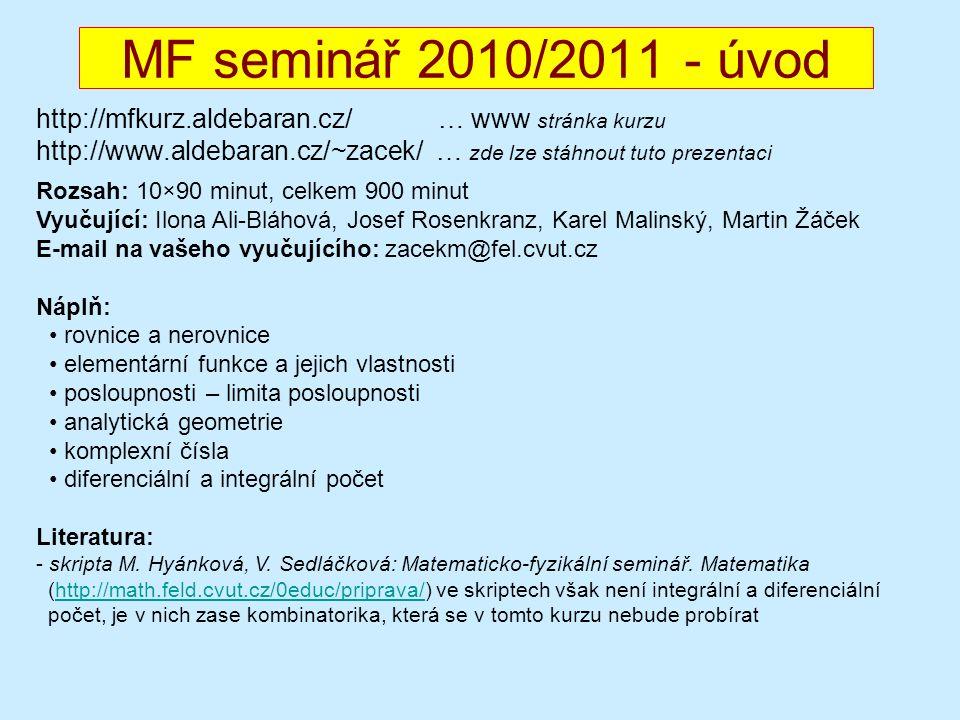 MF seminář 2010/2011 - úvod http://mfkurz.aldebaran.cz/ … www stránka kurzu http://www.aldebaran.cz/~zacek/ … zde lze stáhnout tuto prezentaci Rozsah: 10×90 minut, celkem 900 minut Vyučující: Ilona Ali-Bláhová, Josef Rosenkranz, Karel Malinský, Martin Žáček E-mail na vašeho vyučujícího: zacekm@fel.cvut.cz Náplň: rovnice a nerovnice elementární funkce a jejich vlastnosti posloupnosti – limita posloupnosti analytická geometrie komplexní čísla diferenciální a integrální počet Literatura: - skripta M.