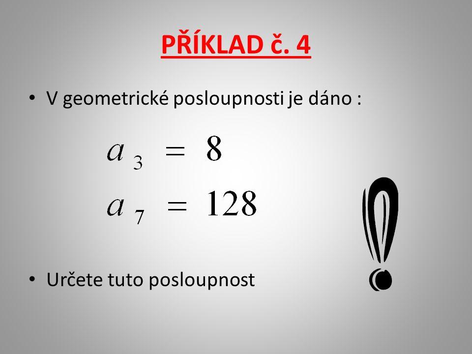 PŘÍKLAD č. 4 V geometrické posloupnosti je dáno : Určete tuto posloupnost