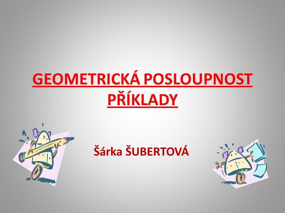 GEOMETRICKÁ POSLOUPNOST PŘÍKLADY Šárka ŠUBERTOVÁ