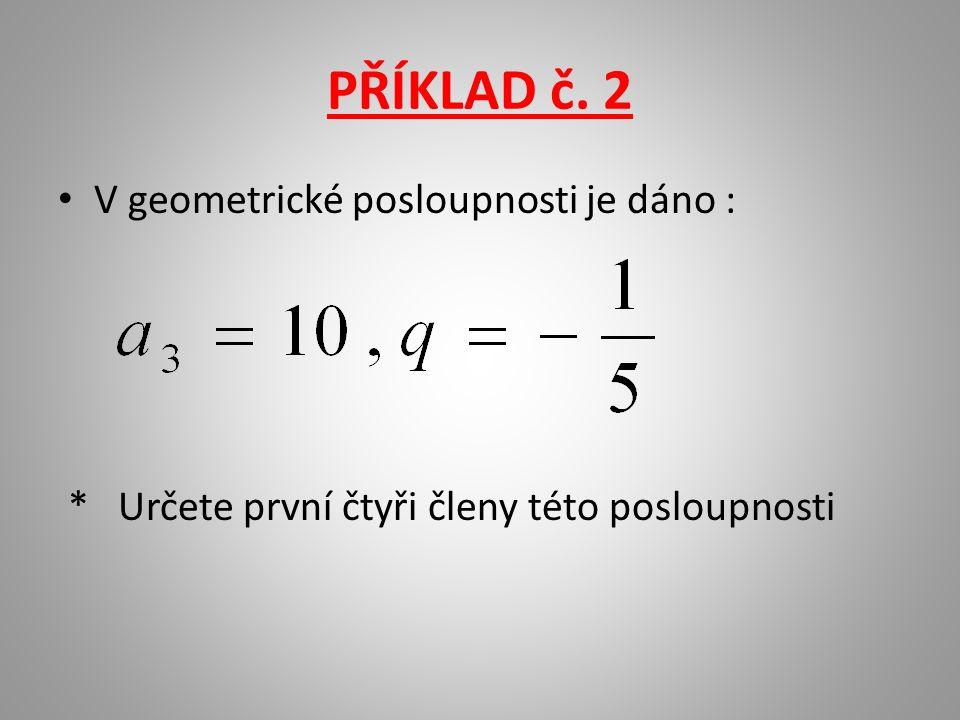PŘÍKLAD č. 2 V geometrické posloupnosti je dáno : * Určete první čtyři členy této posloupnosti