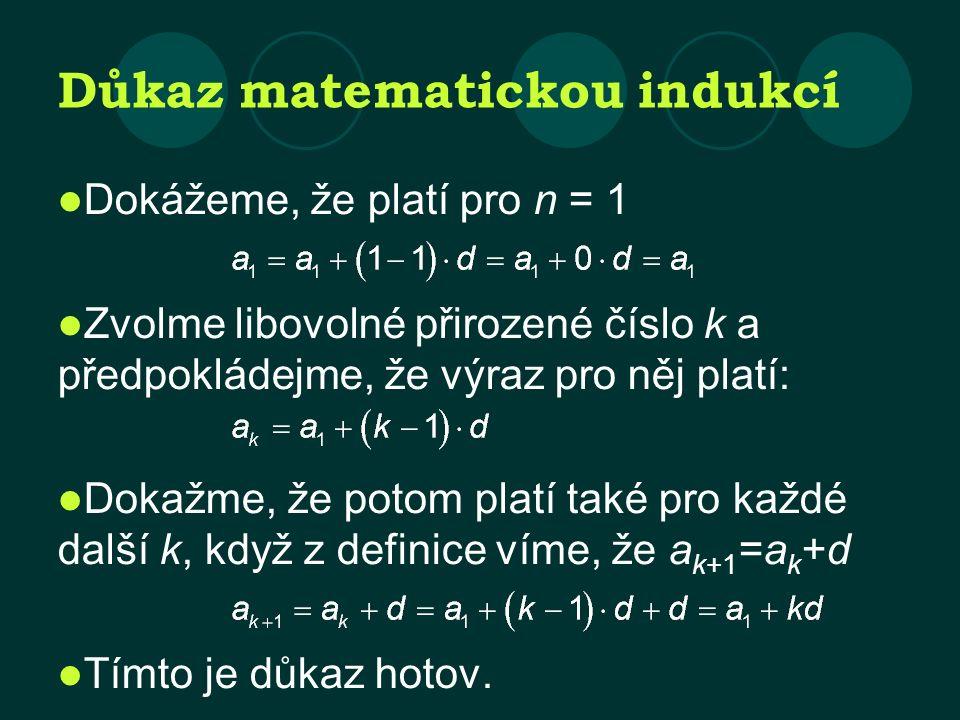 Důkaz matematickou indukcí Dokážeme, že platí pro n = 1 Zvolme libovolné přirozené číslo k a předpokládejme, že výraz pro něj platí: Dokažme, že potom platí také pro každé další k, když z definice víme, že a k+1 =a k +d Tímto je důkaz hotov.
