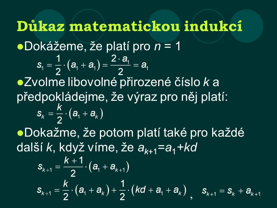Důkaz matematickou indukcí Dokážeme, že platí pro n = 1 Zvolme libovolné přirozené číslo k a předpokládejme, že výraz pro něj platí: Dokažme, že potom platí také pro každé další k, když víme, že a k+1 =a 1 +kd,