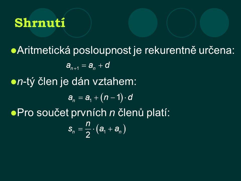 Shrnutí Aritmetická posloupnost je rekurentně určena: n-tý člen je dán vztahem: Pro součet prvních n členů platí: