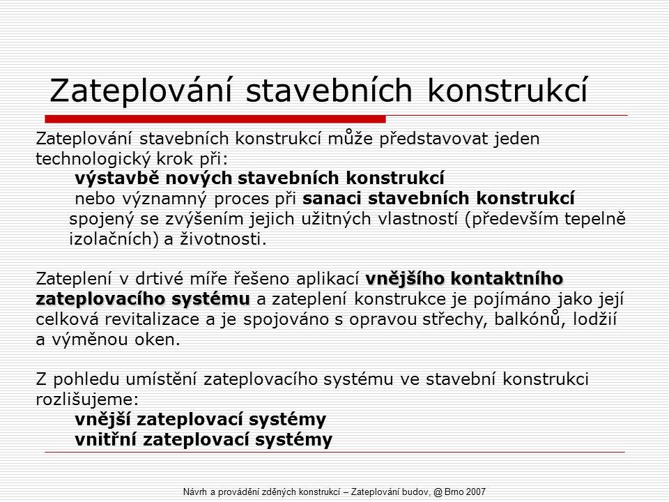Zateplování stavebních konstrukcí Návrh a provádění zděných konstrukcí – Zateplování budov, @ Brno 2007 Zateplování stavebních konstrukcí může představovat jeden technologický krok při: výstavbě nových stavebních konstrukcí nebo významný proces při sanaci stavebních konstrukcí spojený se zvýšením jejich užitných vlastností (především tepelně izolačních) a životnosti.