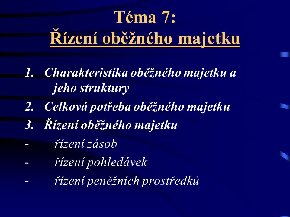 Téma 7: Řízení oběžného majetku 1. Charakteristika oběžného majetku a jeho struktury 2. Celková potřeba oběžného majetku 3. Řízení oběžného majetku -