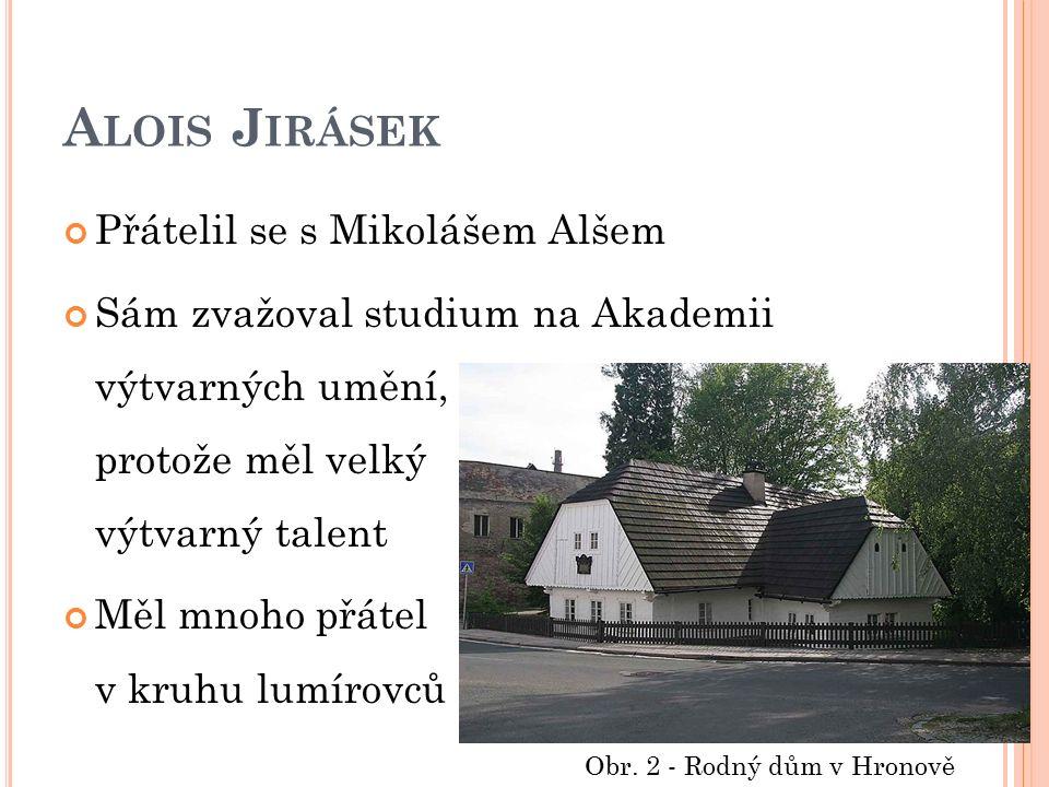 A LOIS J IRÁSEK Přátelil se s Mikolášem Alšem Sám zvažoval studium na Akademii výtvarných umění, protože měl velký výtvarný talent Měl mnoho přátel v kruhu lumírovců Obr.