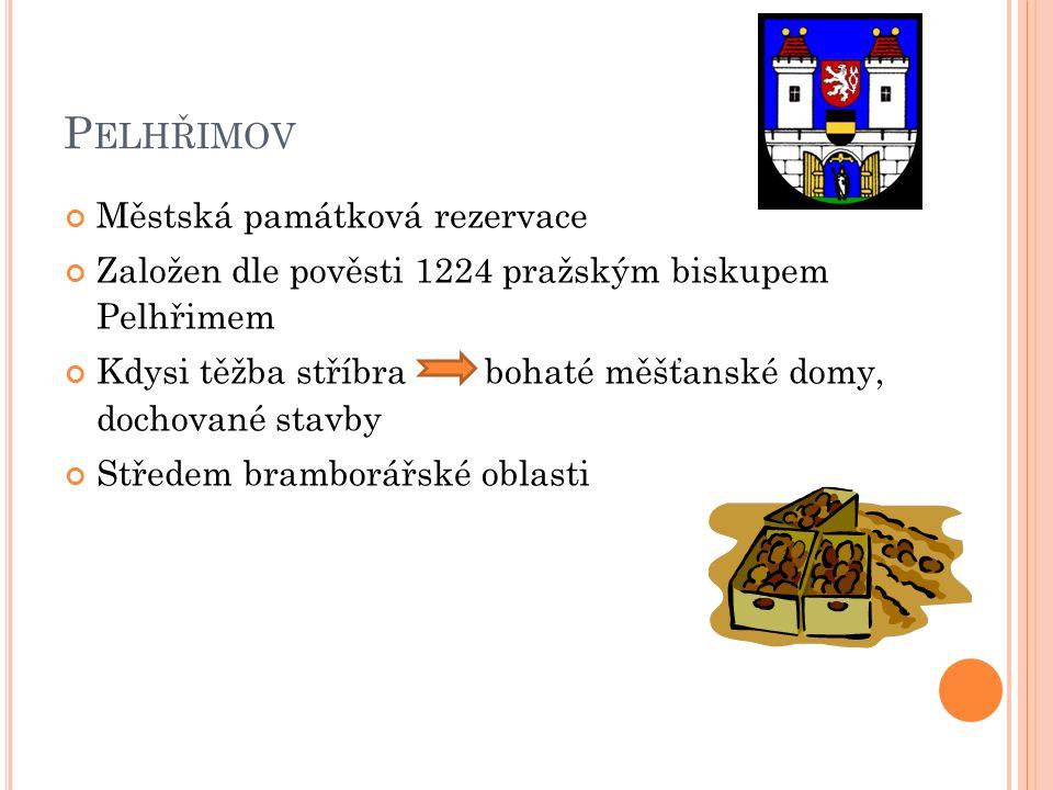 P ELHŘIMOV Městská památková rezervace Založen dle pověsti 1224 pražským biskupem Pelhřimem Kdysi těžba stříbra bohaté měšťanské domy, dochované stavby Středem bramborářské oblasti