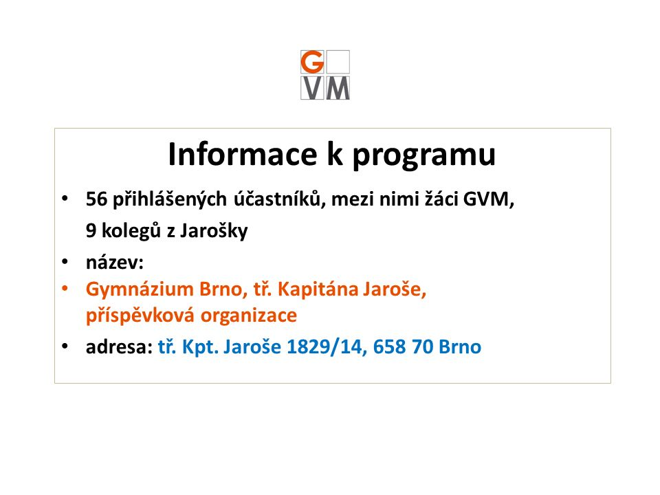 Informace k programu 56 přihlášených účastníků, mezi nimi žáci GVM, 9 kolegů z Jarošky název: Gymnázium Brno, tř.