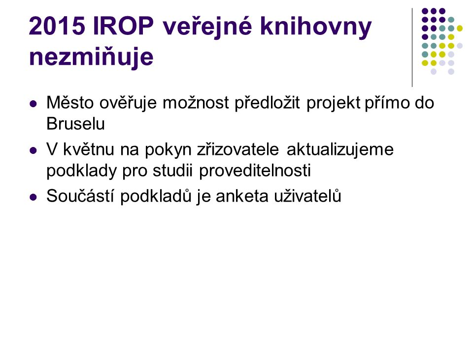 2015 IROP veřejné knihovny nezmiňuje Město ověřuje možnost předložit projekt přímo do Bruselu V květnu na pokyn zřizovatele aktualizujeme podklady pro studii proveditelnosti Součástí podkladů je anketa uživatelů
