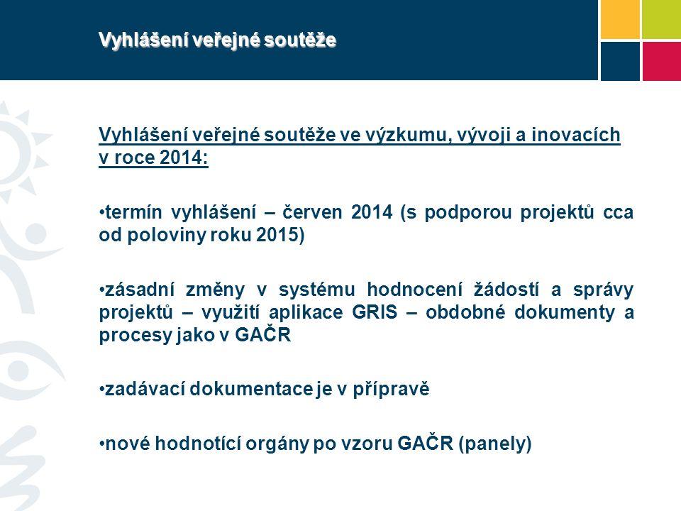 Vyhlášení veřejné soutěže Vyhlášení veřejné soutěže ve výzkumu, vývoji a inovacích v roce 2014: termín vyhlášení – červen 2014 (s podporou projektů cca od poloviny roku 2015) zásadní změny v systému hodnocení žádostí a správy projektů – využití aplikace GRIS – obdobné dokumenty a procesy jako v GAČR zadávací dokumentace je v přípravě nové hodnotící orgány po vzoru GAČR (panely)