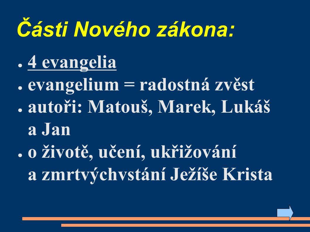 Části Nového zákona: ● 4 evangelia ● evangelium = radostná zvěst ● autoři: Matouš, Marek, Lukáš a Jan ● o životě, učení, ukřižování a zmrtvýchvstání Ježíše Krista
