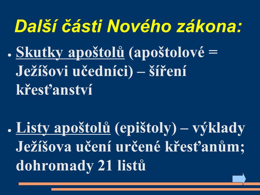 Další části Nového zákona: ● Skutky apoštolů (apoštolové = Ježíšovi učedníci) – šíření křesťanství ● Listy apoštolů (epištoly) – výklady Ježíšova učení určené křesťanům; dohromady 21 listů