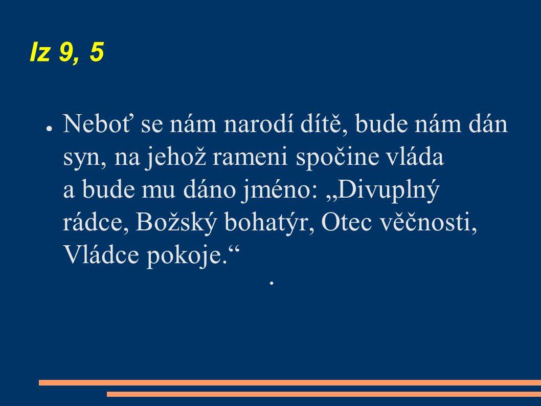 """Iz 9, 5 ● Neboť se nám narodí dítě, bude nám dán syn, na jehož rameni spočine vláda a bude mu dáno jméno: """"Divuplný rádce, Božský bohatýr, Otec věčnosti, Vládce pokoje."""
