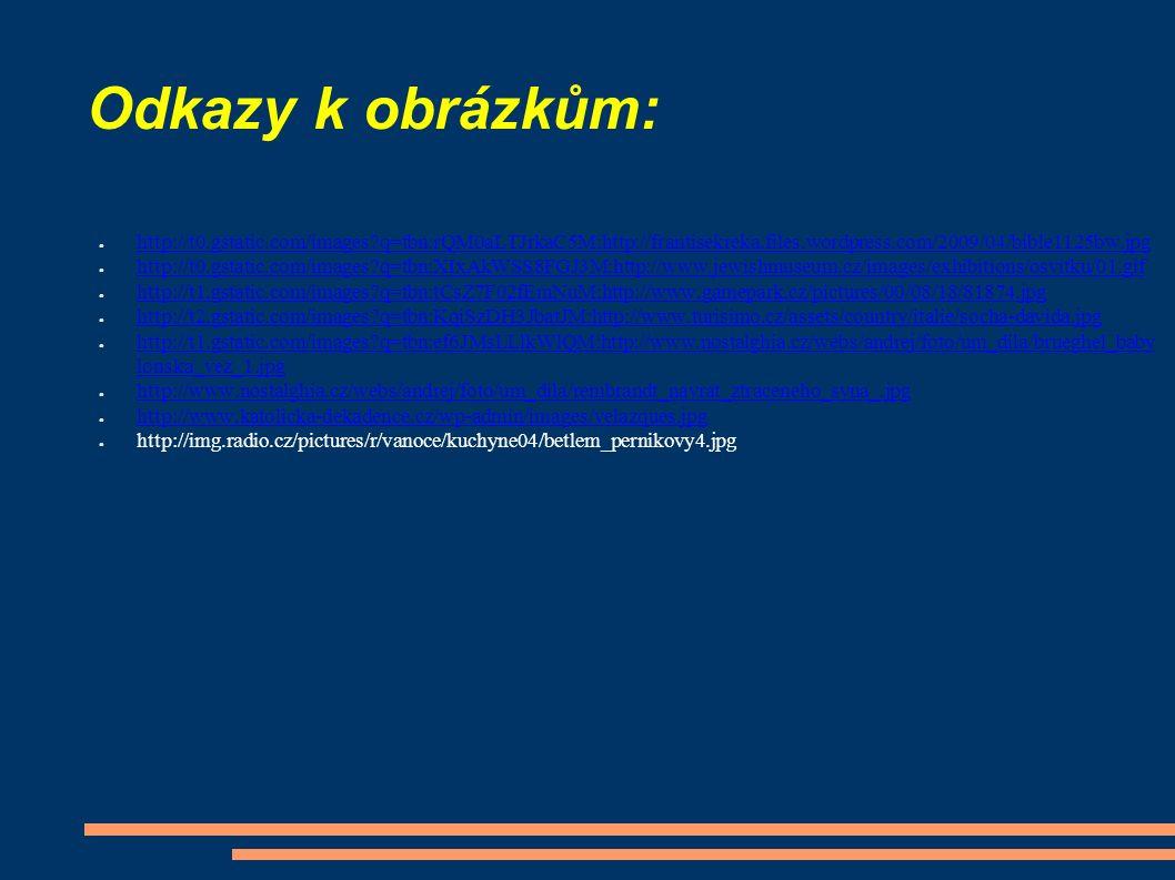 Odkazy k obrázkům: ● http://t0.gstatic.com/images q=tbn:rQM0aLTJrkaC5M:http://frantisekreka.files.wordpress.com/2009/04/bible1125bw.jpg http://t0.gstatic.com/images q=tbn:rQM0aLTJrkaC5M:http://frantisekreka.files.wordpress.com/2009/04/bible1125bw.jpg ● http://t0.gstatic.com/images q=tbn:XIxAkWSS8FGJ3M:http://www.jewishmuseum.cz/images/exhibitions/osvitku/01.gif http://t0.gstatic.com/images q=tbn:XIxAkWSS8FGJ3M:http://www.jewishmuseum.cz/images/exhibitions/osvitku/01.gif ● http://t1.gstatic.com/images q=tbn:tCsZ7F02fEmNuM:http://www.gamepark.cz/pictures/00/08/18/81874.jpg http://t1.gstatic.com/images q=tbn:tCsZ7F02fEmNuM:http://www.gamepark.cz/pictures/00/08/18/81874.jpg ● http://t2.gstatic.com/images q=tbn:KqiSzDH3JbatJM:http://www.turisimo.cz/assets/country/italie/socha-davida.jpg http://t2.gstatic.com/images q=tbn:KqiSzDH3JbatJM:http://www.turisimo.cz/assets/country/italie/socha-davida.jpg ● http://t1.gstatic.com/images q=tbn:ef6JMsLLlkWlQM:http://www.nostalghia.cz/webs/andrej/foto/um_dila/brueghel_baby lonska_vez_1.jpg http://t1.gstatic.com/images q=tbn:ef6JMsLLlkWlQM:http://www.nostalghia.cz/webs/andrej/foto/um_dila/brueghel_baby lonska_vez_1.jpg ● http://www.nostalghia.cz/webs/andrej/foto/um_dila/rembrandt_navrat_ztraceneho_syna_.jpg http://www.nostalghia.cz/webs/andrej/foto/um_dila/rembrandt_navrat_ztraceneho_syna_.jpg ● http://www.katolicka-dekadence.cz/wp-admin/images/velazques.jpg http://www.katolicka-dekadence.cz/wp-admin/images/velazques.jpg ● http://img.radio.cz/pictures/r/vanoce/kuchyne04/betlem_pernikovy4.jpg