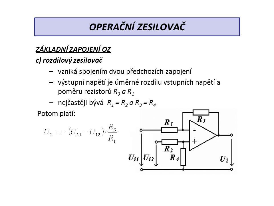ZÁKLADNÍ ZAPOJENÍ OZ c) rozdílový zesilovač –vzniká spojením dvou předchozích zapojení –výstupní napětí je úměrné rozdílu vstupních napětí a poměru rezistorů R 3 a R 1 –nejčastěji bývá R 1 = R 2 a R 3 = R 4 Potom platí: OPERAČNÍ ZESILOVAČ