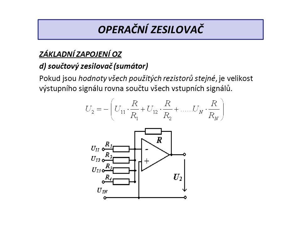 ZÁKLADNÍ ZAPOJENÍ OZ d) součtový zesilovač (sumátor) Pokud jsou hodnoty všech použitých rezistorů stejné, je velikost výstupního signálu rovna součtu všech vstupních signálů.