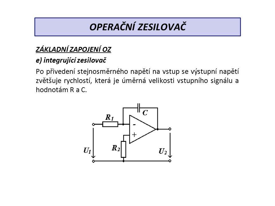 ZÁKLADNÍ ZAPOJENÍ OZ e) integrující zesilovač Po přivedení stejnosměrného napětí na vstup se výstupní napětí zvětšuje rychlostí, která je úměrná velikosti vstupního signálu a hodnotám R a C.