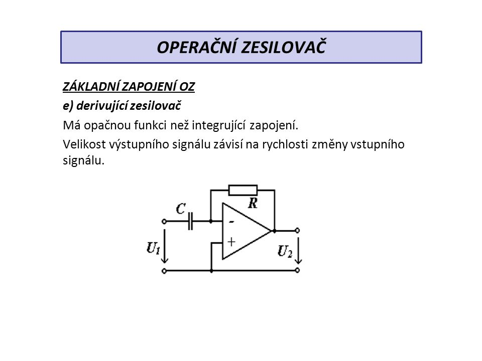 ZÁKLADNÍ ZAPOJENÍ OZ e) derivující zesilovač Má opačnou funkci než integrující zapojení.