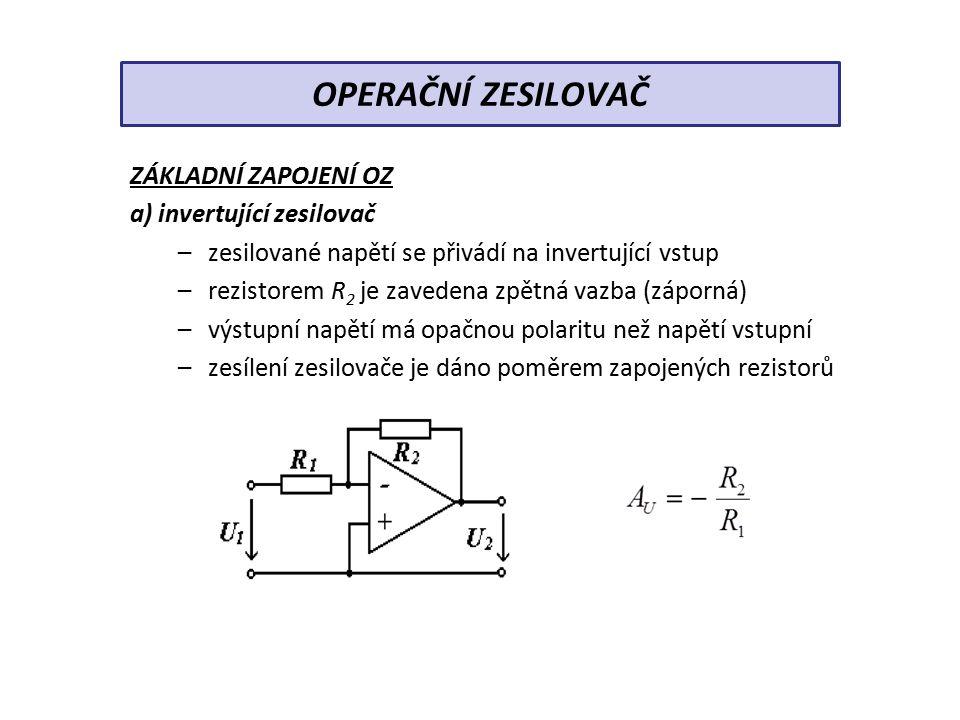 ZÁKLADNÍ ZAPOJENÍ OZ b) neinvertující zesilovač –signál se přivádí na neinvertující (přímý) vstup –zpětnovazební signál se získává na výstupním děliči –výstupní napětí je ve fázi se vstupním OPERAČNÍ ZESILOVAČ