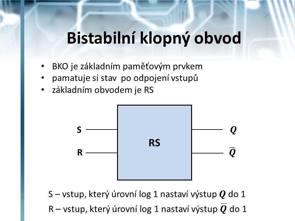 Bistabilní klopný obvod BKO je základním paměťovým prvkem pamatuje si stav po odpojení vstupů základním obvodem je RS RS S R