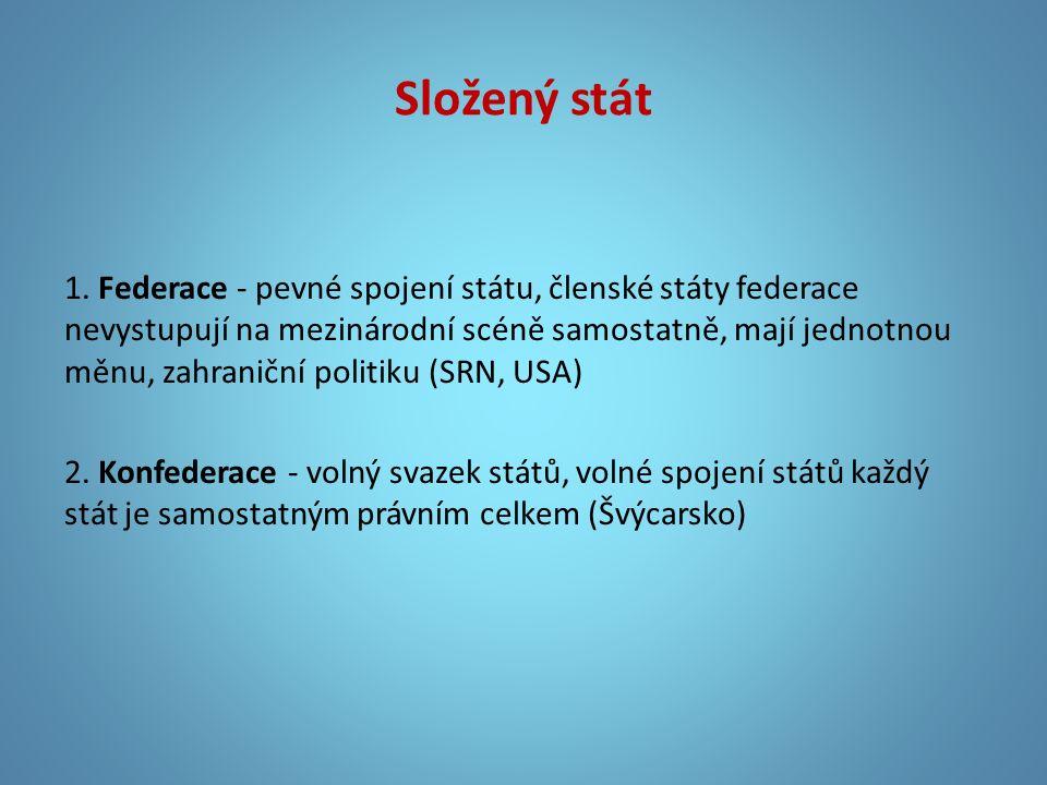 Složený stát 1. Federace - pevné spojení státu, členské státy federace nevystupují na mezinárodní scéně samostatně, mají jednotnou měnu, zahraniční po