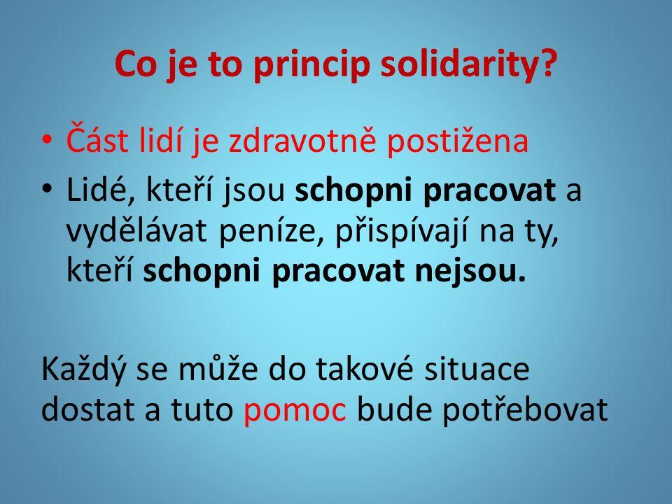 Co je to princip solidarity? Část lidí je zdravotně postižena Lidé, kteří jsou schopni pracovat a vydělávat peníze, přispívají na ty, kteří schopni pr