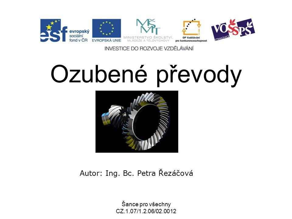 Šance pro všechny CZ.1.07/1.2.06/02.0012 Ozubené převody Autor: Ing. Bc. Petra Řezáčová