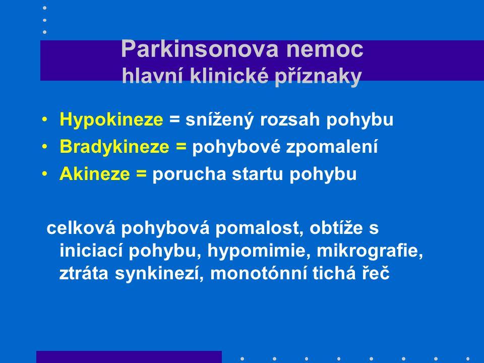 Parkinsonova nemoc hlavní klinické příznaky Hypokineze = snížený rozsah pohybu Bradykineze = pohybové zpomalení Akineze = porucha startu pohybu celková pohybová pomalost, obtíže s iniciací pohybu, hypomimie, mikrografie, ztráta synkinezí, monotónní tichá řeč