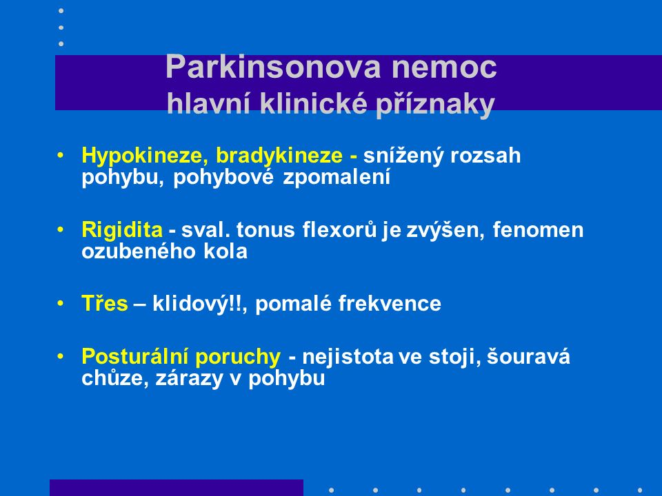 Parkinsonova nemoc hlavní klinické příznaky Hypokineze, bradykineze - snížený rozsah pohybu, pohybové zpomalení Rigidita - sval. tonus flexorů je zvýš