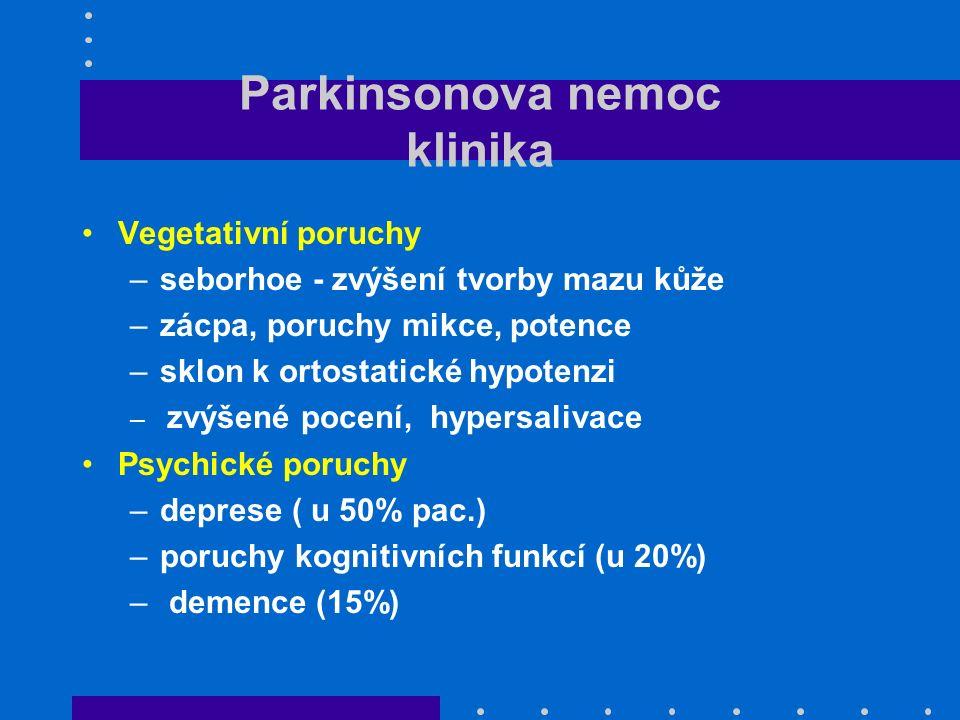 Parkinsonova nemoc klinika Vegetativní poruchy –seborhoe - zvýšení tvorby mazu kůže –zácpa, poruchy mikce, potence –sklon k ortostatické hypotenzi – zvýšené pocení, hypersalivace Psychické poruchy –deprese ( u 50% pac.) –poruchy kognitivních funkcí (u 20%) – demence (15%)