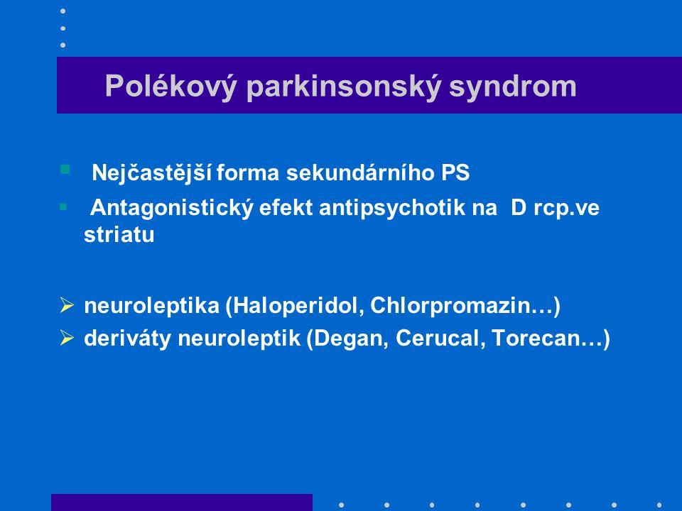 Polékový parkinsonský syndrom  Nejčastější forma sekundárního PS  Antagonistický efekt antipsychotik na D rcp.ve striatu  neuroleptika (Haloperidol, Chlorpromazin…)  deriváty neuroleptik (Degan, Cerucal, Torecan…)