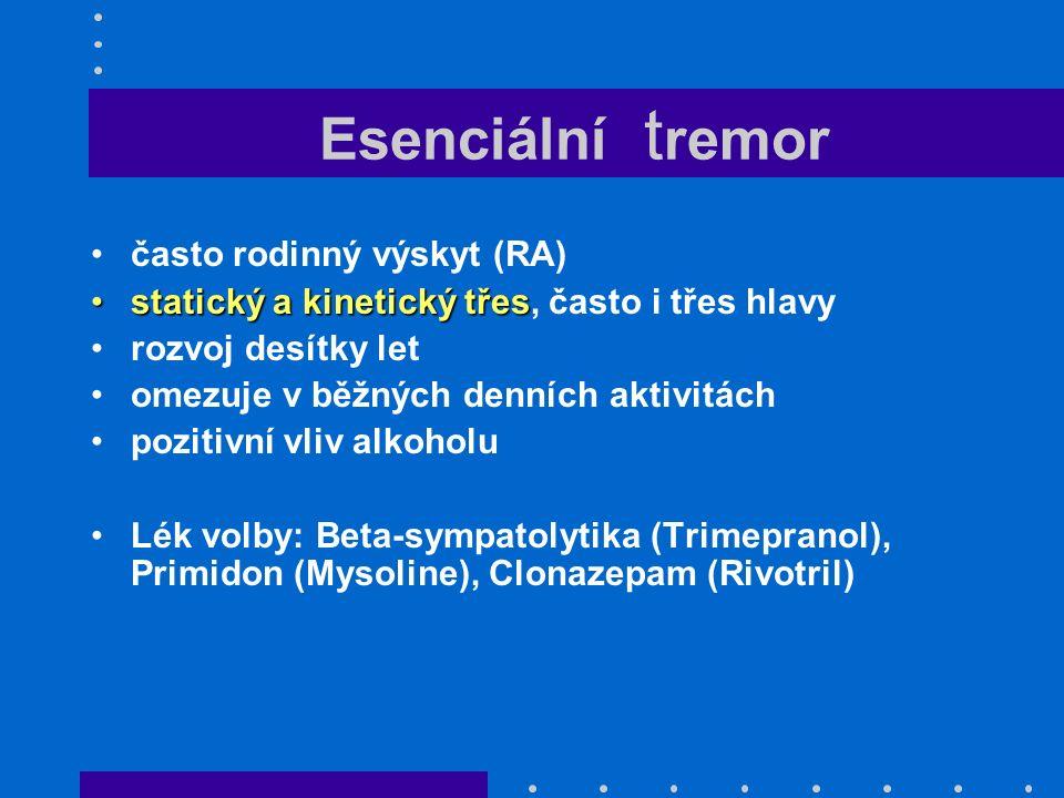 Esenciální t remor často rodinný výskyt (RA) statický a kinetický třesstatický a kinetický třes, často i třes hlavy rozvoj desítky let omezuje v běžných denních aktivitách pozitivní vliv alkoholu Lék volby: Beta-sympatolytika (Trimepranol), Primidon (Mysoline), Clonazepam (Rivotril)