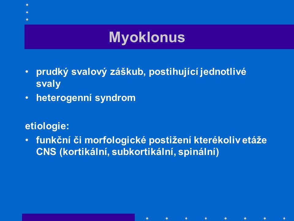 Myoklonus prudký svalový záškub, postihující jednotlivé svaly heterogenní syndrom etiologie: funkční či morfologické postižení kterékoliv etáže CNS (kortikální, subkortikální, spinální)