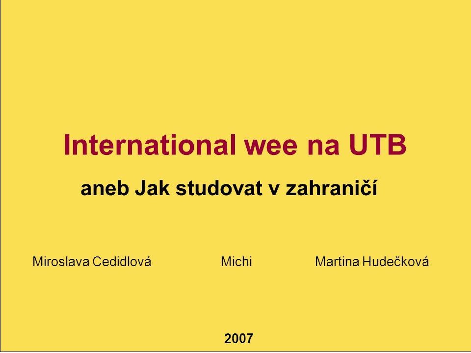Studying Abroad Erasmus, XY, XY 2007 International wee na UTB aneb Jak studovat v zahraničí Miroslava CedidlováMichiMartina Hudečková