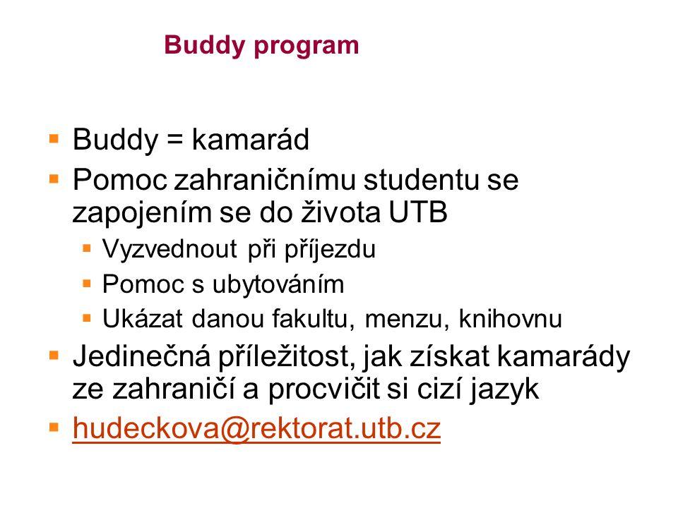 Buddy program  Buddy = kamarád  Pomoc zahraničnímu studentu se zapojením se do života UTB  Vyzvednout při příjezdu  Pomoc s ubytováním  Ukázat danou fakultu, menzu, knihovnu  Jedinečná příležitost, jak získat kamarády ze zahraničí a procvičit si cizí jazyk  hudeckova@rektorat.utb.cz hudeckova@rektorat.utb.cz
